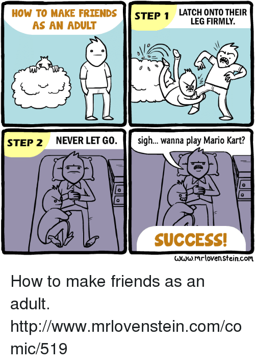 how to make friends: HOW TO MAKE FRIENDS  STEP 1  LATCH ONTO THEIR  LEG FIRMLY.  AS AN ADULT  NEVER LET GO  sigh... wanna play Mario Kart?  STEP 2  SUCCESS!  www.mrlovenstein.com. How to make friends as an adult.  http://www.mrlovenstein.com/comic/519