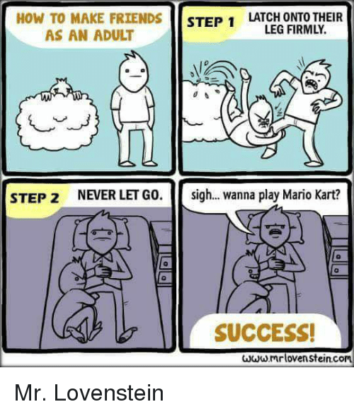 Adulter: HOW TO MAKE FRIENDS STEP 1LATCED ONEOTHEIR  LEG FIRMLY.  AS AN ADULT  0  STEP 2  NEVER LET GO.  sigh  wanna play Mario Kart?  0  SUCCESS!  mrlovenstein.com Mr. Lovenstein