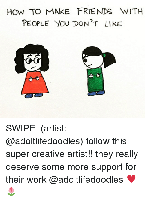 how to make friends: HOW TO MAKE FRIENDS WITH  PEOPLE YOU DON'T LIKE SWIPE! (artist: @adoltlifedoodles) follow this super creative artist!! they really deserve some more support for their work @adoltlifedoodles ♥️🌷