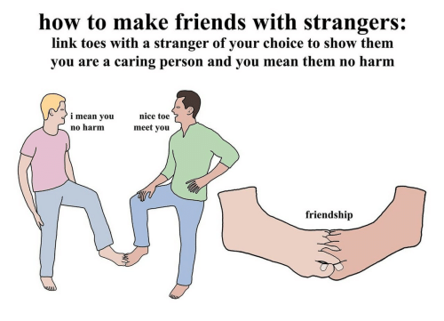how to make friends: how to make friends with strangers:  link toes with a stranger of your choice to show them  you are a caring person and you mean them no harm  nice toe  i mean you  meet you  no harm  friendship