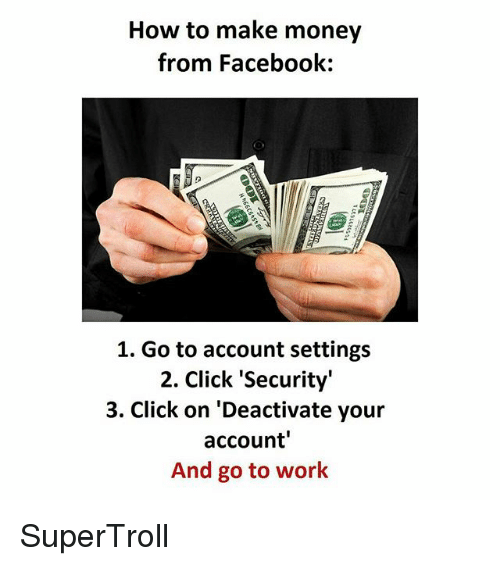 "Click, Facebook, and Memes: How to make money  from Facebook:  1. Go to account settings  2. Click ""Security""  3. Click on 'Deactivate your  account'  And go to work SuperTroll"