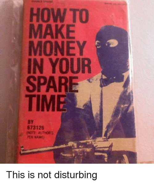 disturbed: HOW TO  MAKE  MONEY  IN YOUR  SPARE  TIM  BY  673126  NOTE AUTHOR'S  PEN NAME) This is not disturbing