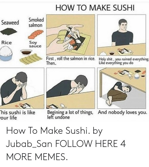 begining: HOW TO MAKE SUSHI  Seaweed salmon  Smoked  Rice  Soy  sauce  First, roll the salmon in rice.  Then.  Holy shit, you ruined everything  Liké everything you do  his sushi is like Begining a lot of things, And nobody loves you.  our life  left undone How To Make Sushi. by Jubab_San FOLLOW HERE 4 MORE MEMES.