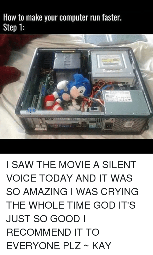 Kaye: How to make your computer run faster.  Step 1: I SAW THE MOVIE A SILENT VOICE TODAY AND IT WAS SO AMAZING I WAS CRYING THE WHOLE TIME GOD IT'S JUST SO GOOD I RECOMMEND IT TO EVERYONE PLZ ~ KAY
