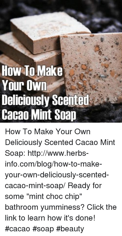 """Click, Memes, and Blog: HOW TO Make  Your Own  Deliciously Scented  Cacao Mint Soap How To Make Your Own Deliciously Scented Cacao Mint Soap:  http://www.herbs-info.com/blog/how-to-make-your-own-deliciously-scented-cacao-mint-soap/   Ready for some """"mint choc chip"""" bathroom yumminess? Click the link to learn how it's done!  #cacao #soap #beauty"""