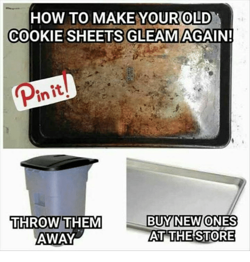 throw them away: HOW TO MAKE YOUROLD  COOKIE SHEETS GLEAM AGAIN  Pin it  THROW THEM  AWAY  BUY NEW ONES  AT  THE STORE