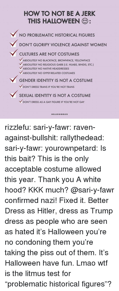 "Hated It: HOW TO NOT BE A JERK  THIS HALLOWEEN  NO PROBLEMATIC HISTORICAL FIGURES  DON'T GLORIFY VIOLENCE AGAINST WOMEN  CULTURES ARE NOT COSTUMES  ABSOLUTELY NO BLACKFACE, BROWNFACE, YELLOWFACE  BSOLUTELY NO RELIGIOUS GARB (I.E. HJABS, BINDIS, ETC.)  ABSOLUTELY NO NATIVE HEADDRESSES  ABSOLUTELY NO GYPSY-RELATED COSTUMES  GENDER IDENTITY IS NOT A COSTUME  DON'T DRESS TRANS IF YOU'RE NOT TRANS  SEXUAL IDENTITY IS NOT A COSTUME  ﹀DON'T DRESS AS A GAY FIGURE IF YOU'RE NOT GAY  HELLO GIGGLES rizzlefu:  sari-y-fawr:  raven-against-bullshit:  rallythedead: sari-y-fawr:   yourownpetard:  Is this bait?  This is the only acceptable costume allowed this year. Thank you    A white hood? KKK much?  @sari-y-fawr  confirmed nazi!  Fixed it.  Better   Dress as Hitler, dress as Trump dress as people who are seen as hated it's Halloween you're no condoning them you're taking the piss out of them.  It's Halloween have fun.  Lmao wtf is the litmus test for ""problematic historical figures""?"