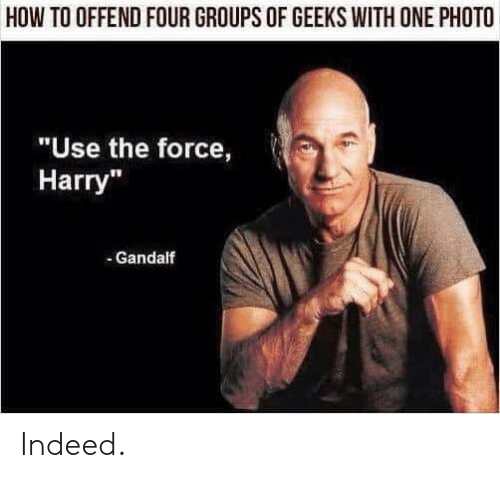 "Gandalf: HOW TO OFFEND FOUR GROUPS OF GEEKS WITH ONE PHOTO  ""Use the force,  Harry""  - Gandalf Indeed."