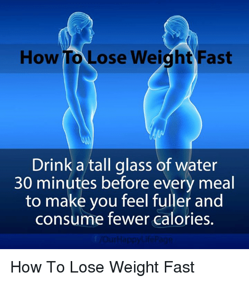 how to lose weight: How To ose Weight Fast  Drink a tall glass of water  30 minutes before every meal  to make you feel fuller and  consume fewer calories.  VOurHappy Life Page How To Lose Weight Fast