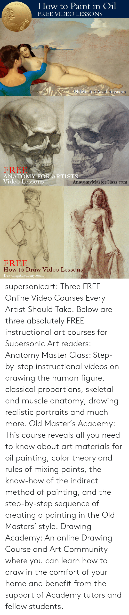 skeletal: How to Paint in Oil  FREE VIDEO LESSONS  MASTE  Rs  OldiMastersA cademy.com   FREE  ANATOMY FOR ARTISTS  Video Lesson  AnatomyMasterClass.com   FREE  How to Draw Video Lessons  DrawingAcademy.com supersonicart: Three FREE Online Video Courses Every Artist Should Take. Below are three absolutely FREE instructional art courses for Supersonic Art readers:  Anatomy Master Class: Step-by-step instructional videos on drawing the human figure, classical proportions, skeletal and muscle anatomy, drawing realistic portraits and much more.  Old Master's Academy: This course reveals all you need to know about art materials for oil painting, color theory and rules of mixing paints, the know-how of the indirect method of painting, and the step-by-step sequence of creating a painting in the Old Masters' style.  Drawing Academy: An online Drawing Course and Art Community where you can learn how to draw in the comfort of your home and benefit from the support of Academy tutors and fellow students.