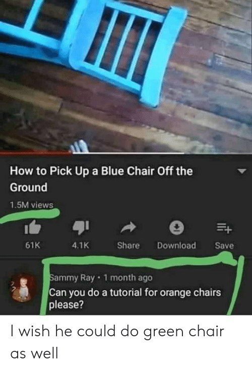 sammy: How to Pick Up a Blue Chair Off the  Ground  1.5M views  4.1K  61K  Share  Download  Save  Sammy Ray 1 month ago  Can you do a tutorial for orange chairs  please?  t I wish he could do green chair as well