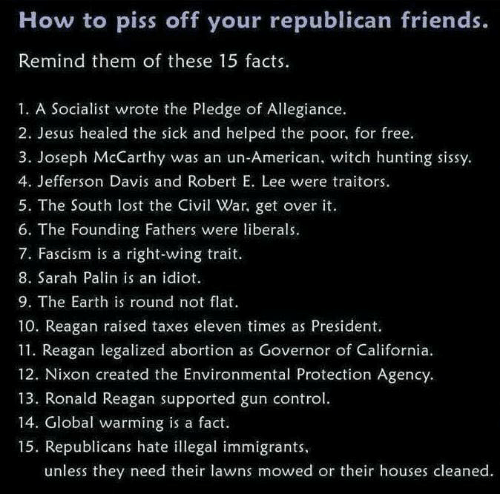 gun control: How to piss off your republican friends.  Remind them of these 15 facts.  1. A Socialist wrote the Pledge of Allegiance.  2. Jesus healed the sick and helped the poor, for free.  3. Joseph McCarthy was an un-American, witch hunting sissy  4. Jefferson Davis and Robert E. Lee were traitors.  5. The South lost the iv War, get over it.  6. The Founding Fathers were liberals.  7. Fascism is a right-wing trait  8. Sarah Palin is an idiot  9. The Earth is round not flat  10. Reagan raised taxes eleven times as President.  11. Reagan legalized abortion as Governor of California.  12. Nixon created the Environmental Protection Agency.  13. Ronald Reagan supported gun control  14. Global warming is a fact.  15. Republicans hate illegal immigrants  unless they need their lawns mowed or their houses cleaned