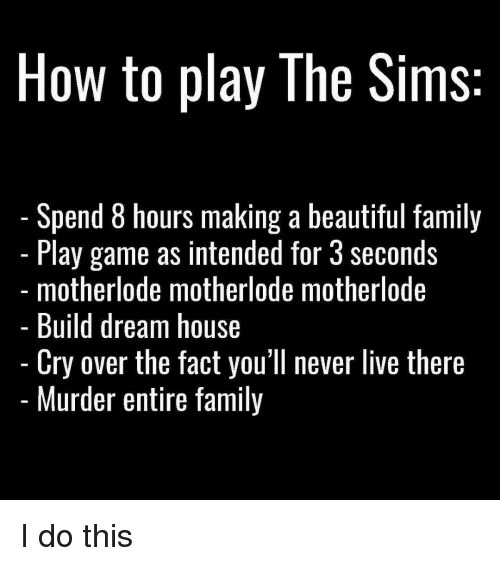 the sim: How to play The Sims  Spend 8 hours making a beautiful family  Play game as intended for Seconds  motherlode motherlode motherlode  Build dream house  Cry over the fact you'll never live there  Murder entire family I do this