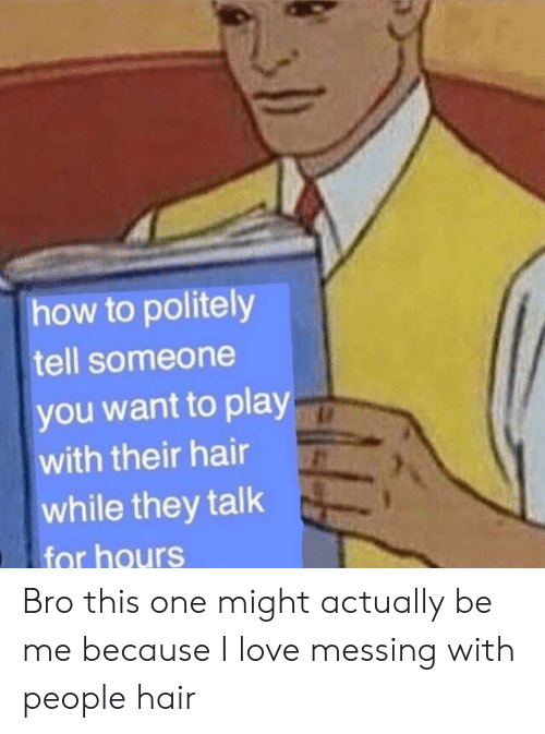 messing: how to politely  tell someone  you want to play  with their hair  while they talk  for hours Bro this one might actually be me because I love messing with people hair