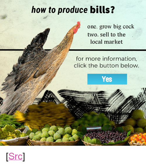 """Click, Meme, and Reddit: how to produce bills?  one. grow big cock  two. sell to the  local market  for more information,  click the button below  Yes <p>[<a href=""""https://www.reddit.com/r/surrealmemes/comments/7y3qw3/hi_im_a_bland_meme_of_insanity/"""">Src</a>]</p>"""
