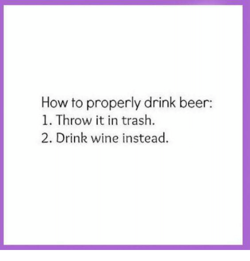 drinking beers: How to properly drink beer:  1. Throw it in trash.  2. Drink wine instead.