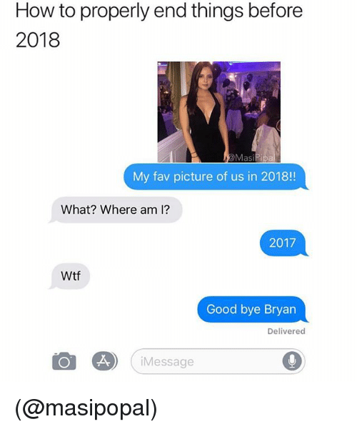 Wtf, Good, and How To: How to properly end things before  2018  MasiPi  My fav picture of us in 2018!!  What? Where am 1?  2017  Wtf  Good bye Bryan  Delivered  iMessage (@masipopal)