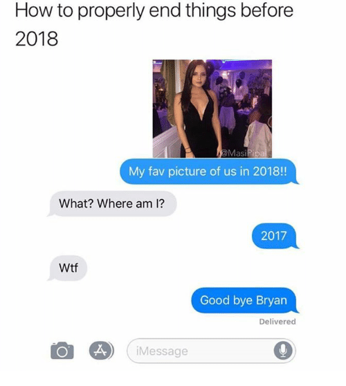 Wtf, Good, and How To: How to properly end things before  2018  MasiPi  My fav picture of us in 2018!!  What? Where am l?  2017  Wtf  Good bye Bryan  Delivered  2  Message  0