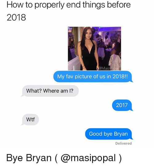 Wtf, Good, and How To: How to properly end things before  2018  My fav picture of us in 2018!  What? Where am I?  2017  Wtf  Good bye Bryan  Delivered Bye Bryan ( @masipopal )
