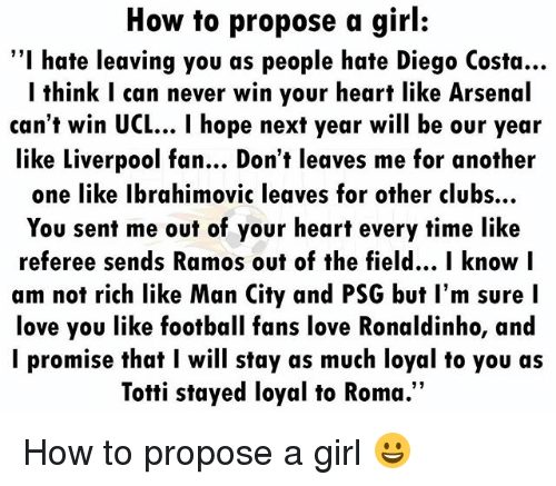 "Another One, Arsenal, and Diego Costa: How to propose a girl:  ""I hate leaving you as people hate Diego Costa...  I think I can never win your heart like Arsenal  can't win UCL... I hope next year will be our year  like Liverpool fan... Don't leaves me for another  one like Ibrahimovic leaves for other clubs..  You sent me out of your heart every time like  referee sends Ramos out of the field... I know l  am not rich like Man City and PSG but l'm sure I  love you like football fans love Ronaldinho, and  l promise that I will stay as much loyal to you as  Totti stayed loyal to Roma.""  12 How to propose a girl 😀"