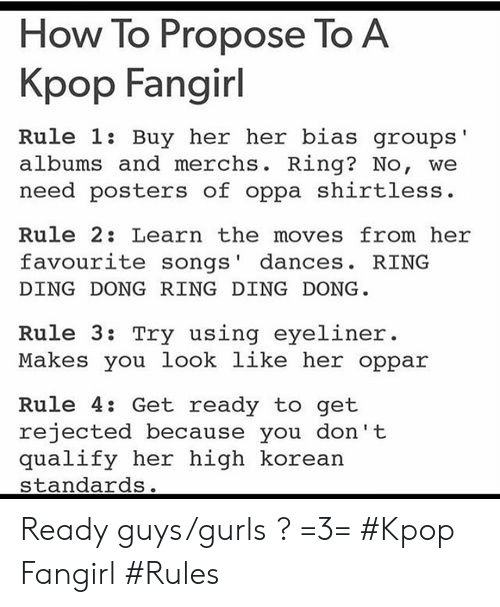 ring ding dong: How To Propose To A  Kpop Fangirl  Rule 1: Buy her her bias groups'  albums and merchs. Ring? No, we  need posters of oppa shirtless  Rule 2: Learn the moves from her  favourite songs' dances. RING  DING DONG RING DING DONG  Rule 3: Try using eyeliner.  Makes you look like her oppar  Rule 4: Get ready to get  rejected because you don't  qualify her high korean  standards. Ready guys/gurls ? =3= #Kpop Fangirl #Rules
