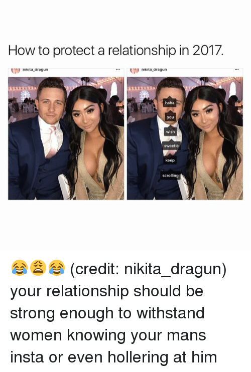 Withstanded: How to protect a relationship in 2017.  nikita-dragun  nikita aragun  haha  you  wish  sweetie  keep  scrolling  N 😂😩😂 (credit: nikita_dragun) your relationship should be strong enough to withstand women knowing your mans insta or even hollering at him