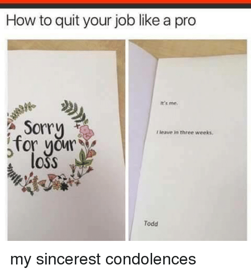 Condolences: How to quit your job like a pro  It's me.  Sorry  I leave in three weeks  for yor  OSS  Todd my sincerest condolences