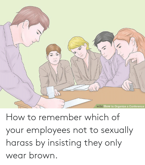 Sexually: How to remember which of your employees not to sexually harass by insisting they only wear brown.