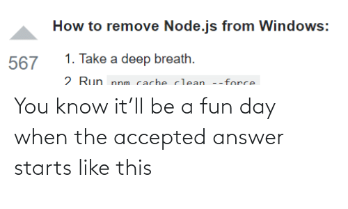 breath: How to remove Node.js from Windows:  1. Take a deep breath.  567  2 Run nnm cacheclean --force You know it'll be a fun day when the accepted answer starts like this