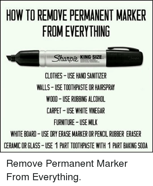hairspray: HOW TO REMOVE PERMANENT MARKER  FROM EVERYTHING  o KING SIZE  CLOTHES USE HAND SANITIZER  WALLS USE TOOTHPASTE OR HAIRSPRAY  WOOD- USE RUBBING ALCOHOL  CARPET USE WHITE VINEGAR  FURNITURE USE MILK  WHITE BOARD-USE DRY ERASE MARKER OR PENCIL RUBBER ERASER  CERAMIC OR GLASS USE 1 PART TOOTHPASTE WITH 1 PART BAKING SODA <p>Remove Permanent Marker From Everything.</p>