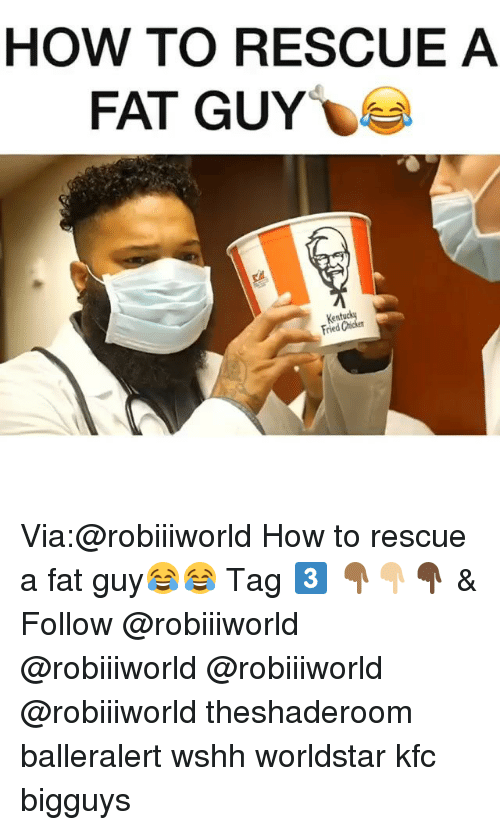 Funny, Kfc, and Worldstar: HOW TO RESCUE A  FAT GUY  Kentuc  Fried Chicken Via:@robiiiworld How to rescue a fat guy😂😂 Tag 3️⃣ 👇🏾👇🏼👇🏿 & Follow @robiiiworld @robiiiworld @robiiiworld @robiiiworld theshaderoom balleralert wshh worldstar kfc bigguys
