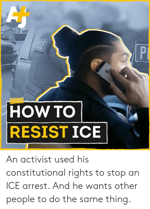 Constitutional: HOW TO  RESISTICE An activist used his constitutional rights to stop an ICE arrest. And he wants other people to do the same thing.