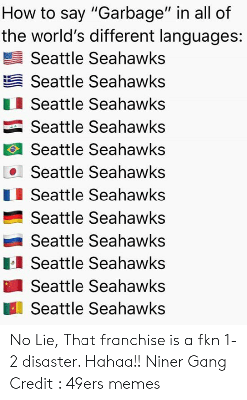 "Seattle Seahawks: How to say ""Garbage"" in all of  the world's different languages:  Seattle Seahawks  Seattle Seahawks  Seattle Seahawks  Seattle Seahawks  Seattle Seahawks  Seattle Seahawks  Seattle Seahawks  Seattle Seahawks  Seattle Seahawks  Seattle Seahawks  Seattle Seahawks  Seattle Seahawks No Lie, That franchise is a fkn 1-2 disaster. Hahaa!! Niner Gang Credit : 49ers memes"