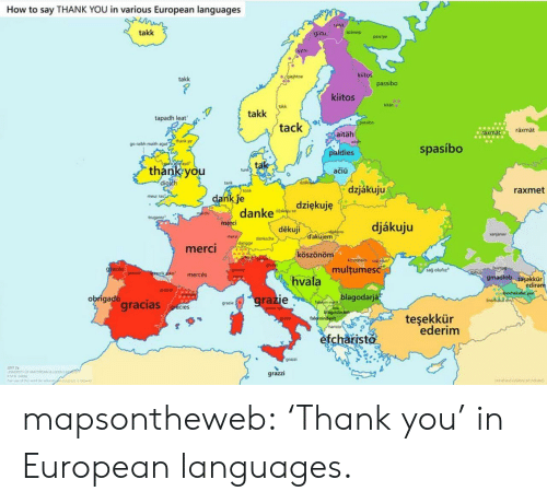"Grazie: How to say THANK YOU in various European languages  talka  takk  spästep  giitu  passpe  gtto  kiitos  gajhtoe  takk  passibo  kiitos  kitän  takk  takk  tapadh leat  SPasibo  tack  räxmät  aräxmat  aitäh  go raibh maith agat""thank ye  spasíbo  paldies  Lodif ayd  tak  thank you  diolch  tunk  ačiü  dzk  tank  dzjákuju  raxmet  tonk  dank je  danke  meur ras  dziękuję  dakau so  merchi  trugarez  merci  djákuju  děkuji  akia  dakujem  anjanav  mers  danksche  dangge  merci  köszönöm  ACSIonOm un  multumesc  grazas  sağ olufiz  granie  itabup  graies  rikko  mercés  gmadiob tasakkür  ediram  hvala  merpi  graas  jnorhakat yun  inorhika  blagodarjá  grazie  obrigado  gracias  faluhin-net  hiagodaram  falominderit  haristo  grazie  gracies  teşekkür  ederim  grazie  efcharisto  grazzi  r mapsontheweb:  'Thank you' in European languages."