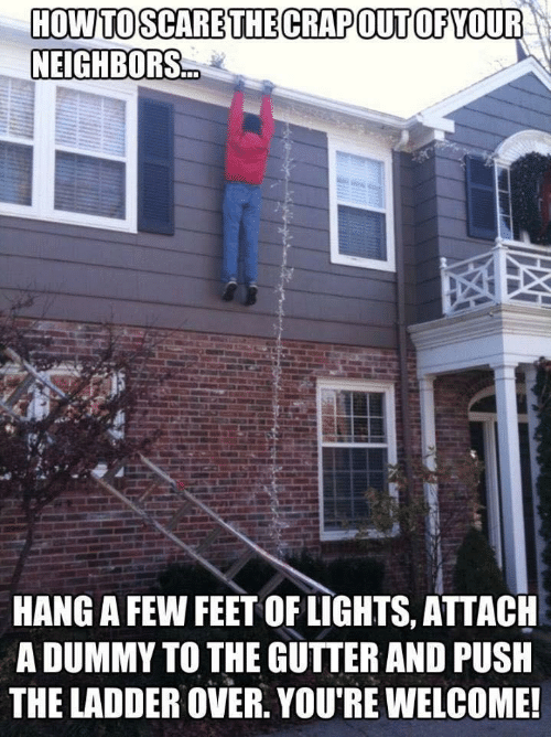 youre welcome: HOW TO SCARE THE CRAPOUT OF YOUR  NEIGHBORS.  HANG A FEW FEET OF LIGHTS, ATTACH  A DUMMY TO THE GUTTER AND PUSH  THE LADDER OVER. YOU'RE WELCOME!