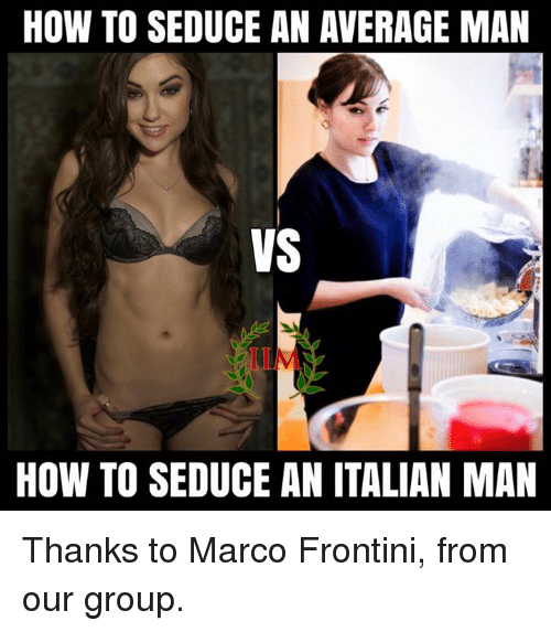 italian: HOW TO SEDUCE AN AVERAGE MAN  VS  HOW TO SEDUCE AN ITALIAN MAN Thanks to Marco Frontini, from our group.