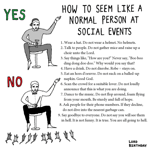 """Birthday, Boo, and Funny: HOW TO SEEM LIKE A  NORMAL PERSON AT  SOCIAL EVENTS  YES  1. Wear a hat. Do not wear a helmet. No helmets  2. Talk to people. Do not gather mice and raise up a  choir unto the Lord  3. Say things like, """"How are you?"""" Never say, """"Boo boo  ding dong doo doo."""" Why would you say that?  4. Have a drink. Do not disrobe. Robe - stays on  5. Eat an hors d'oeuvre. Do not suck on a balled-u  napkin. Good God  6. Scan the crowd for a suitable lover. Do not loudly  announce that this is what you are doing  7. Dance to the music. Do not flop around, foam flying  from your mouth. Be sturdv and full of hope  8. Ask people for their phone numbers. If they decline,  do not dive into the nearest garbage can  9. Say goodbye to everyone. Do not say you will see them  in hell. It is not funny. It is true. You are all going to hell  LORD  BIRTHDAY"""