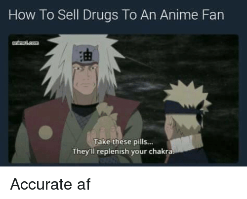 Anime, Memes, and 🤖: How To Sell Drugs To An Anime Fan  Take these pills...  They'll replenish your chakra Accurate af