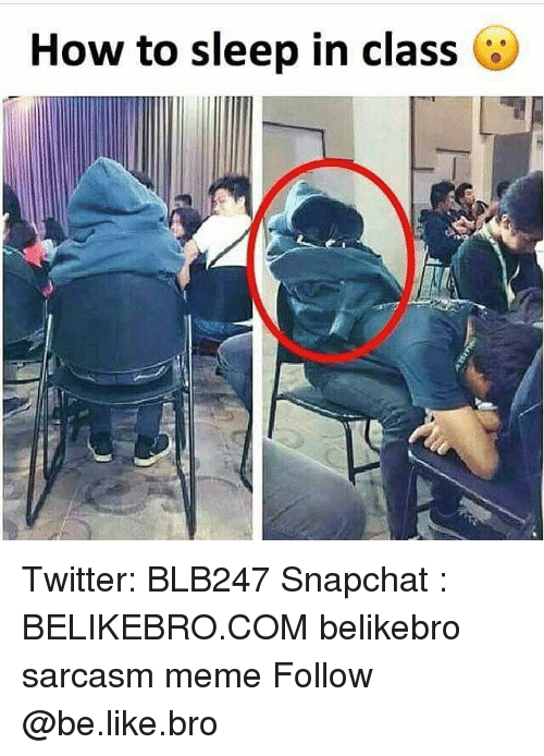 Be Like, Meme, and Memes: How to sleep in class Twitter: BLB247 Snapchat : BELIKEBRO.COM belikebro sarcasm meme Follow @be.like.bro