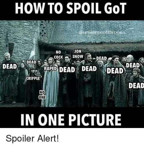 Cripple: HOW TO SPOIL GOT  JON  NO  COCK  SNOW  DEAD  DEAD  DEAD RAPED  DEAD DEAD DEAD  DEAD  CRIPPLE  DEAD  NO  ONE  IN ONE PICTURE Spoiler Alert!