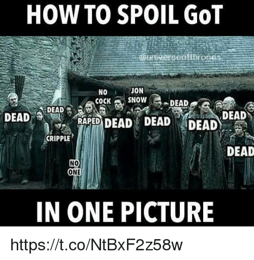 Cripple: HOW TO SPOIL GOT  JON  NO  COCK SNOW  DEAD  DEAD  DEAD  DEAD DEAD DEAD  RAPED  CRIPPLE  DEAD  NO  ONE  IN ONE PICTURE https://t.co/NtBxF2z58w