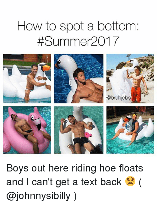 Hoe, Memes, and Summer: How to spot a bottom  Summer 2017  @bruhjobs Boys out here riding hoe floats and I can't get a text back 😫 ( @johnnysibilly )