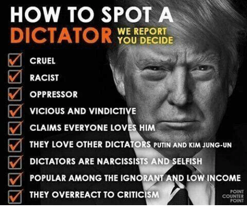 Ignorant, Love, and How To: HOW TO SPOT A  DICTATOR  WE REPORT  YOU DECIDE  CRUEL  M RACIST  OPPRESSOR  VICIOUS AND VINDICTIVE  E CLAIMS EVERYONE LOVES HIM  THEY LOVE OTHER DICTATORS PUTIN AND KIM JUNG-UN  M DICTATORS ARE NARCISSISTS AND SELFISH  y POPULAR AMONG THE IGNORANT AND LOW INCOME  M THEY OVERREACT TO CRITICISM  POINT  COUNTER  POINT