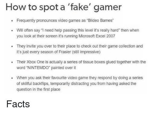 """Facts, Fake, and Microsoft: How to spot a 'fake' gamer  .Frequently pronounces video games as Blideo Bames""""  Will often say """"I need help passing this level it's really hard"""" then whern  you look at their screen it's running Microsoft Excel 2007  They invite you over to their place to check out their game collection and  it's just every season of Frasier (still impressive)  .Their Xbox One is actually a series of tissue boxes glued together with the  word """"NINTEMDO painted over it  When you ask their favourite video game they respond by doing a series  of skillful backflips, temporarlly distracting you from having asked the  question in the first place  . Facts"""