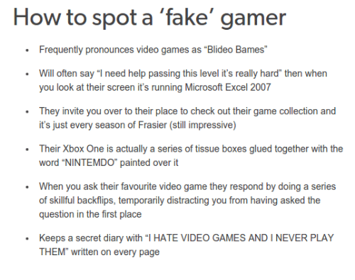 """glu: How to spot a fake gamer  Frequently pronounces video games as """"Blideo Bames""""  Will often say """"I need help passing this level it's really hard"""" then when  you look at their screen it's running Microsoft Excel 2007  They invite you over to their place to check out their game collection and  it's just every season of Frasier (still impressive)  Their Xbox One is actually a series of tissue boxes glued together with the  word """"NINTEMDO"""" painted over it  When you ask their favourite video game they respond by doing a series  of skillful backflips, temporarily distracting you from having asked the  question in the first place  Keeps a secret diary with """"l HATE VIDEO GAMES AND I NEVER PLAY  THEM"""" written on every page"""