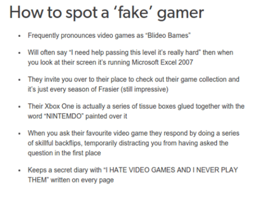 """glu: How to spot a  fake' gamer  Frequently pronounces video games as Blideo Bames""""  Will often say """"I need help passing this level it's really hard then when  you look at their screen it's running Microsoft Excel 2007  They invite you over to their place to check out their game collection and  it's just every season of Frasier (still impressive)  Their Xbox One is actually a series of tissue boxes glued together  with the  word """"NINTEMDO"""" painted over it  When you ask their favourite video game they respond by doing a series  of skillful backflips, temporarily distracting you from having asked the  question in the first place  Keeps a secret diary with """"l HATE VIDEO GAMES AND IN  PLAY  THEM written on every page"""