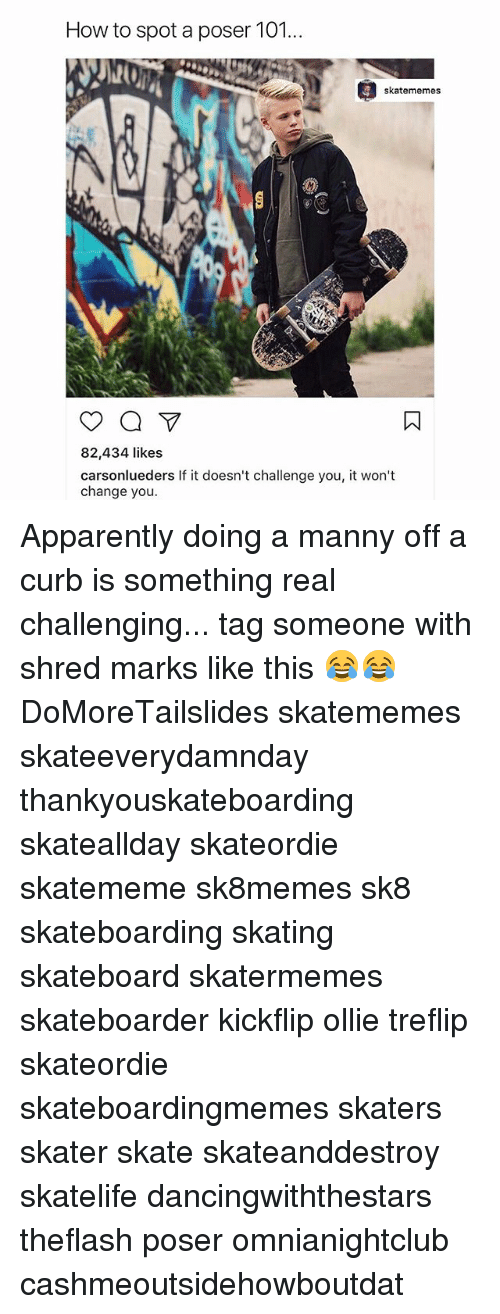 Curbing: How to spot a poser 101...  skatememes  82,434 likes  carsonlueders If it doesn't challenge you, it won't  change you. Apparently doing a manny off a curb is something real challenging... tag someone with shred marks like this 😂😂 DoMoreTailslides skatememes skateeverydamnday thankyouskateboarding skateallday skateordie skatememe sk8memes sk8 skateboarding skating skateboard skatermemes skateboarder kickflip ollie treflip skateordie skateboardingmemes skaters skater skate skateanddestroy skatelife dancingwiththestars theflash poser omnianightclub cashmeoutsidehowboutdat