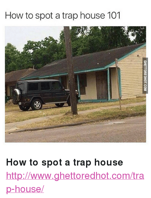 """Ghettoredhot: How to spot a trap house 101 <p><strong>How to spot a trap house</strong></p><p><a href=""""http://www.ghettoredhot.com/trap-house/"""">http://www.ghettoredhot.com/trap-house/</a></p>"""
