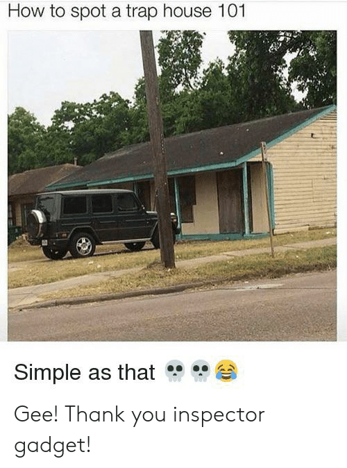 Inspector Gadget: How to spot a trap house 101  Simple as that Gee! Thank you inspector gadget!