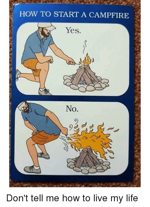 Life, How To, and Live: HOW TO START A CAMPFIRE  Yes.  No. Don't tell me how to live my life